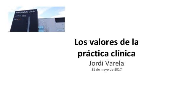 Los valores de la práctica clínica Jordi Varela 31 de mayo de 2017