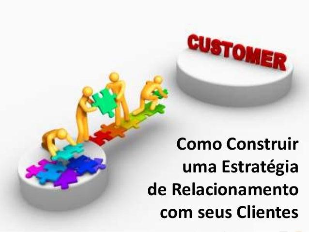 Como Construir uma Estratégia de Relacionamento com seus Clientes