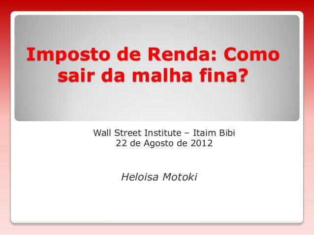Imposto de Renda: Como sair da malha fina? Wall Street Institute – Itaim Bibi 22 de Agosto de 2012 Heloisa Motoki
