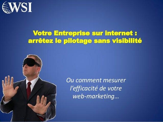 Votre Entreprise sur internet :arrêtez le pilotage sans visibilité           Ou comment mesurer            l'efficacité de...