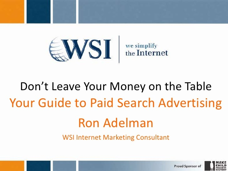 Don't Leave Your Money on the Table Your Guide to Paid Search Advertising             Ron Adelman          WSI Internet Ma...