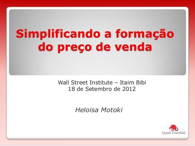 Simplificando a formação do preço de venda Wall Street Institute – Itaim Bibi 18 de Setembro de 2012 Heloisa Motoki