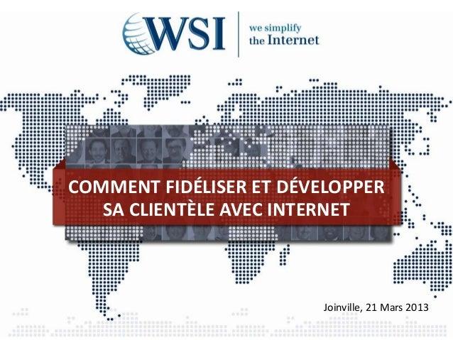 COMMENT FIDÉLISER ET DÉVELOPPER   SA CLIENTÈLE AVEC INTERNET                         Joinville, 21 Mars 2013