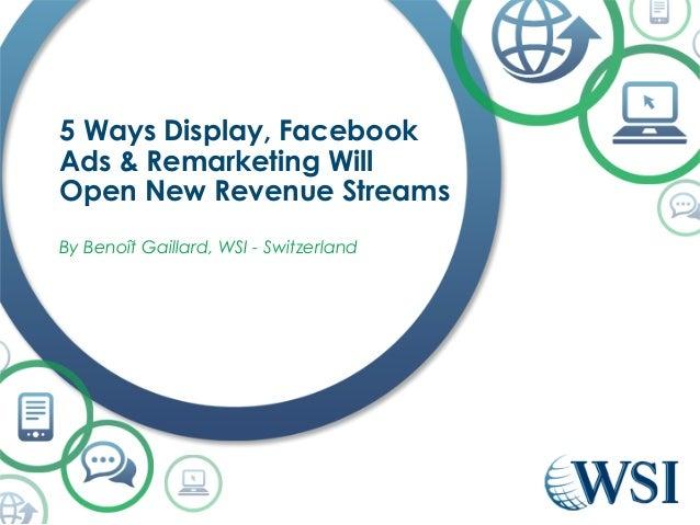 5 Ways Display, Facebook  Ads & Remarketing Will  Open New Revenue Streams  By Benoît Gaillard, WSI - Switzerland