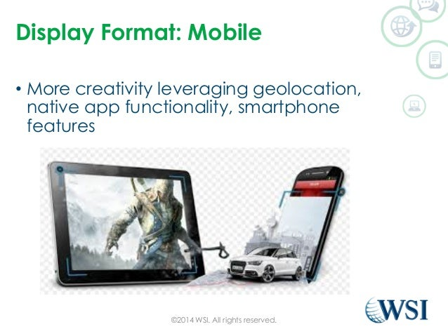 Display Format: Mobile  • More creativity leveraging geolocation,  native app functionality, smartphone  features  ©2014 W...