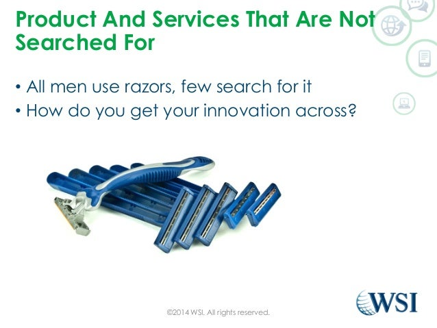 Product And Services That Are Not  Searched For  • All men use razors, few search for it  • How do you get your innovation...