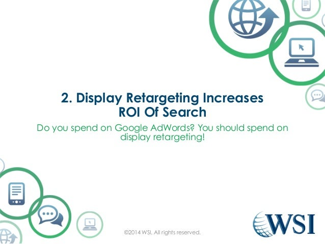 2. Display Retargeting Increases  ROI Of Search  Do you spend on Google AdWords? You should spend on  display retargeting!...