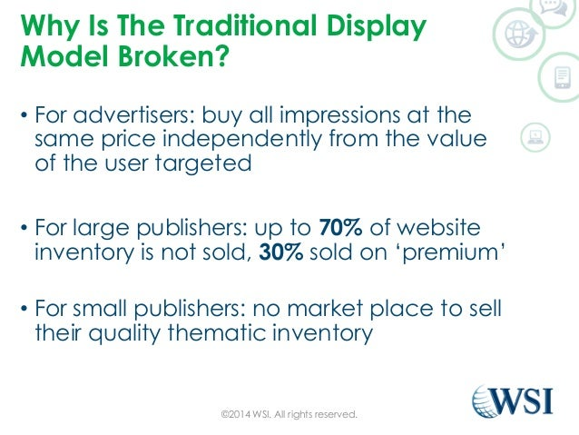 Why Is The Traditional Display  Model Broken?  • For advertisers: buy all impressions at the  same price independently fro...