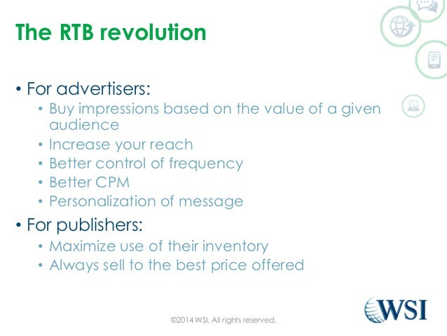 The RTB revolution  • For advertisers:  • Buy impressions based on the value of a given  audience  • Increase your reach  ...