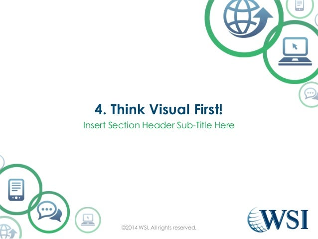 4. Think Visual First!  Insert Section Header Sub-Title Here  ©2014 WSI. All rights reserved.