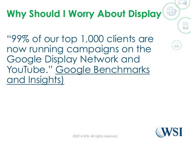 """Why Should I Worry About Display  """"99% of our top 1,000 clients are  now running campaigns on the  Google Display Network ..."""