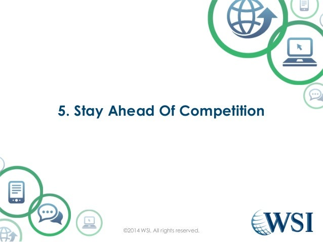 5. Stay Ahead Of Competition  ©2014 WSI. All rights reserved.