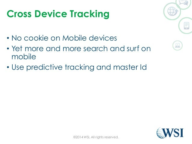 Cross Device Tracking  • No cookie on Mobile devices  • Yet more and more search and surf on  mobile  • Use predictive tra...
