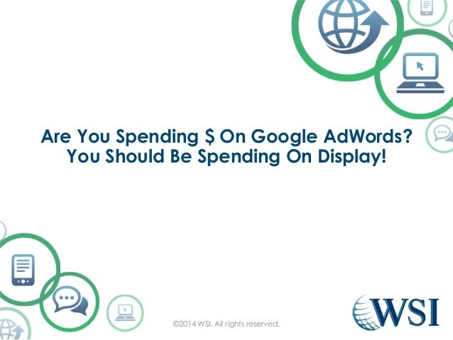 Are You Spending $ On Google AdWords?  You Should Be Spending On Display!  ©2014 WSI. All rights reserved.
