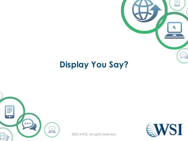 Display You Say?  ©2014 WSI. All rights reserved.
