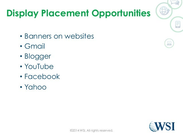 Display Placement Opportunities  • Banners on websites  • Gmail  • Blogger  • YouTube  • Facebook  • Yahoo  ©2014 WSI. All...