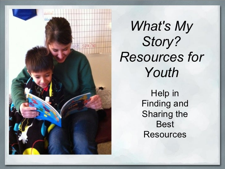 Whats My   Story?Resources for   Youth     Help in   Finding and   Sharing the      Best   Resources