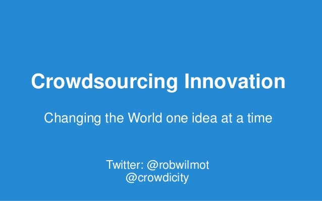 Crowdsourcing Innovation Changing the World one idea at a time Twitter: @robwilmot @crowdicity