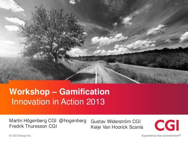 Workshop – Gamification Innovation in Action 2013 Martin Högenberg CGI @hogenberg Gustav Widerström CGI Fredrik Thuresson ...