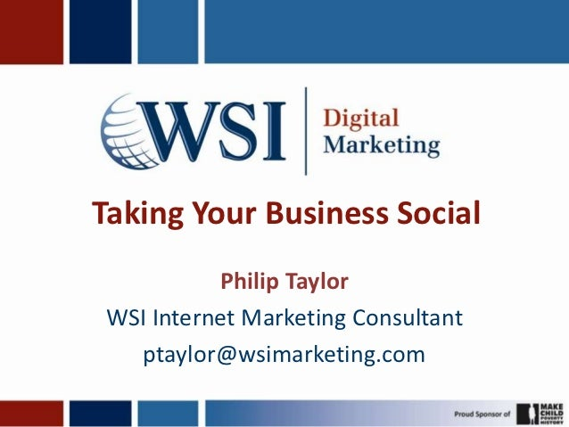 Taking Your Business Social          Philip TaylorWSI Internet Marketing Consultant  ptaylor@wsimarketing.com