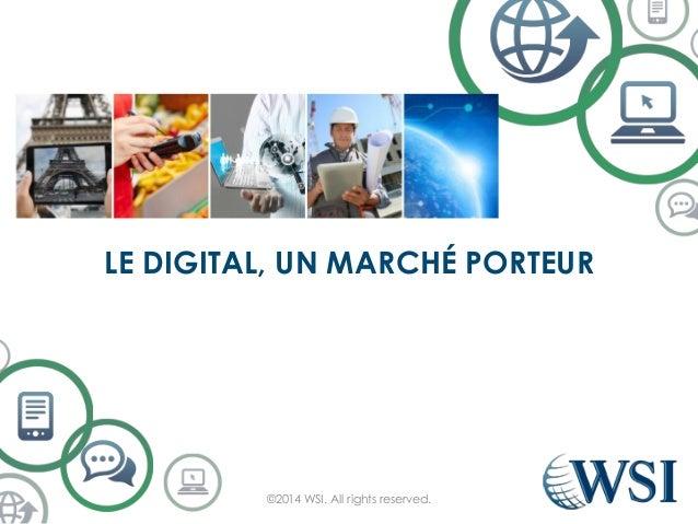 LE DIGITAL, UN MARCHÉ PORTEUR ©2014 WSI. All rights reserved.