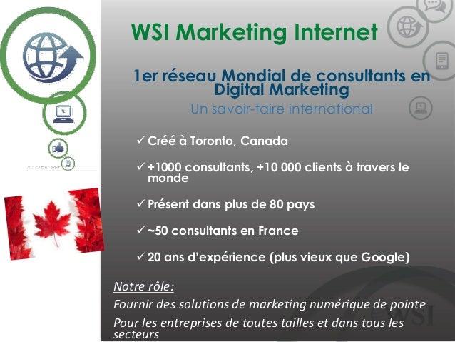 WSI Marketing Internet ©2014 WSI. All rights reserved. 1er réseau Mondial de consultants en Digital Marketing Un savoir-fa...