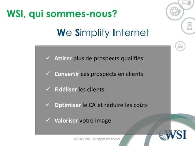 WSI, qui sommes-nous? We Simplify Internet ©2015 WSI. All rights reserved.  Attirer plus de prospects qualifiés  Convert...
