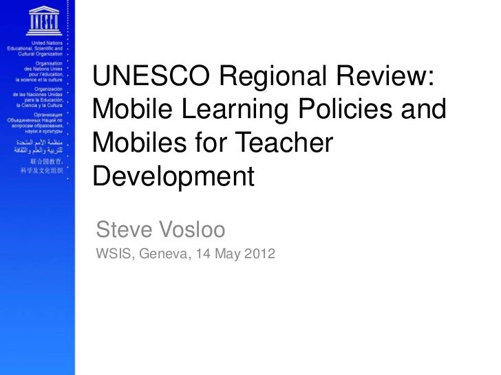 UNESCO Regional Review:Mobile Learning Policies andMobiles for TeacherDevelopmentSteve VoslooWSIS, Geneva, 14 May 2012