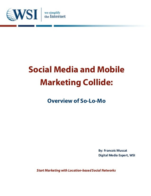 Social Media and Mobile Marketing Collide: Overview of So-Lo-Mo Start Marketing with Location-based Social Networks By: Fr...