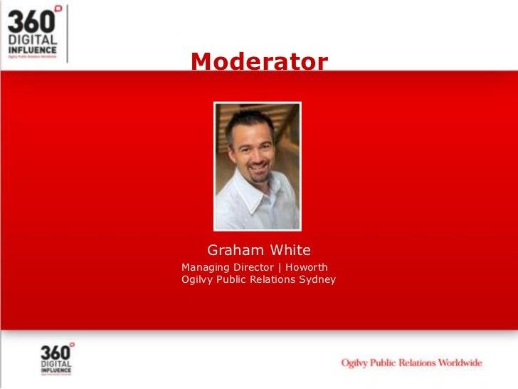 Moderator         Graham White Managing Director   Howorth Ogilvy Public Relations Sydney