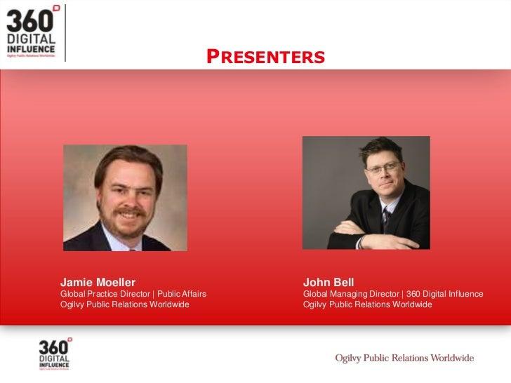 Presenters<br />Jamie Moeller<br />Global Practice Director | Public Affairs<br />Ogilvy Public Relations Worldwide<br />J...
