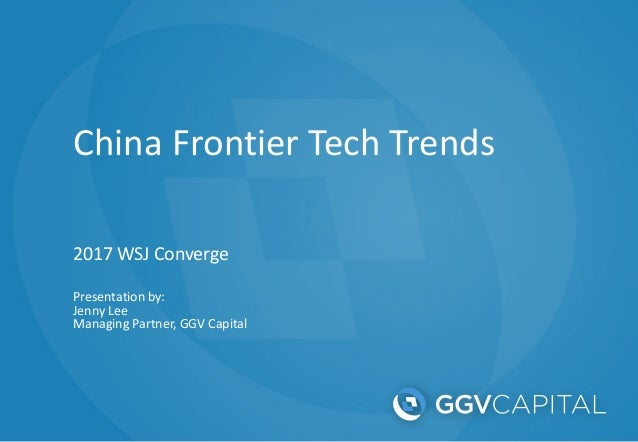 China Frontier Tech Trends 2017 WSJ Converge Presentation by: Jenny Lee Managing Partner, GGV Capital