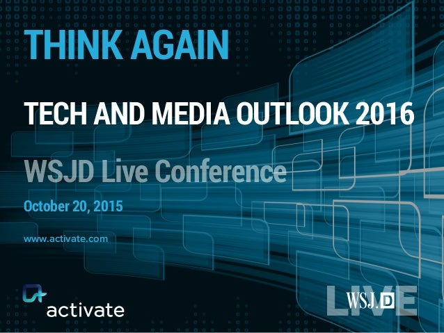 THINK AGAIN TECH AND MEDIA OUTLOOK 2016 WSJD Live Conference October 20, 2015 www.activate.com
