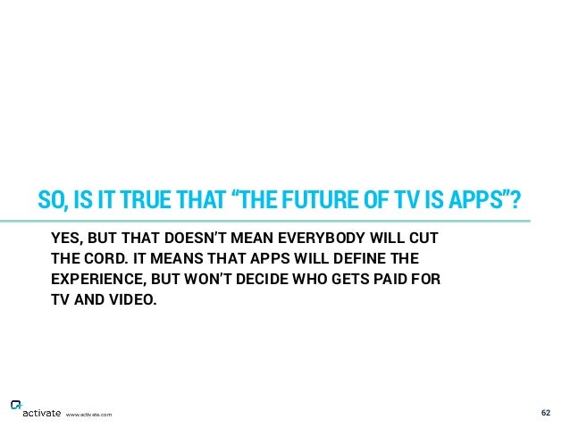 "62 SO, IS IT TRUE THAT ""THE FUTURE OF TV IS APPS""? www.activate.com YES, BUT THAT DOESN'T MEAN EVERYBODY WILL CUT THE CORD..."
