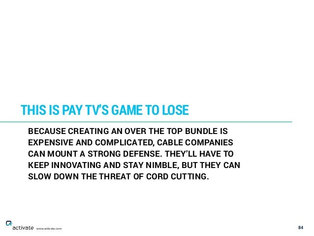 84 THIS IS PAY TV'S GAME TO LOSE www.activate.com BECAUSE CREATING AN OVER THE TOP BUNDLE IS EXPENSIVE AND COMPLICATED, CA...