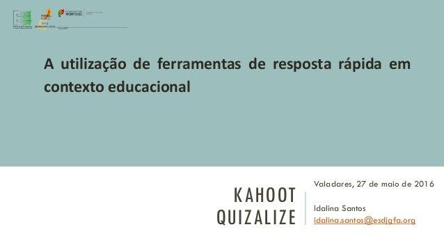 KAHOOT QUIZALIZE Valadares, 27 de maio de 2016 Idalina Santos idalina.santos@esdjgfa.org A utilização de ferramentas de re...