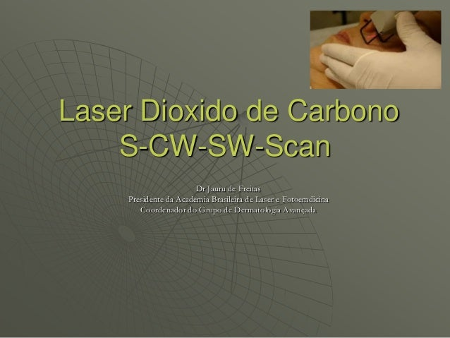 Laser Dioxido de CarbonoS-CW-SW-ScanDr Jauru de FreitasPresidente da Academia Brasileira de Laser e FotoemdicinaCoordenado...
