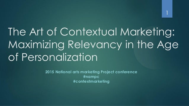 The Art of Contextual Marketing: Maximizing Relevancy in the Age of Personalization 2015 National arts marketing Project c...