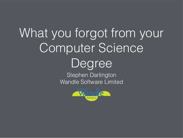 What you forgot from your Computer Science Degree Stephen Darlington Wandle Software Limited