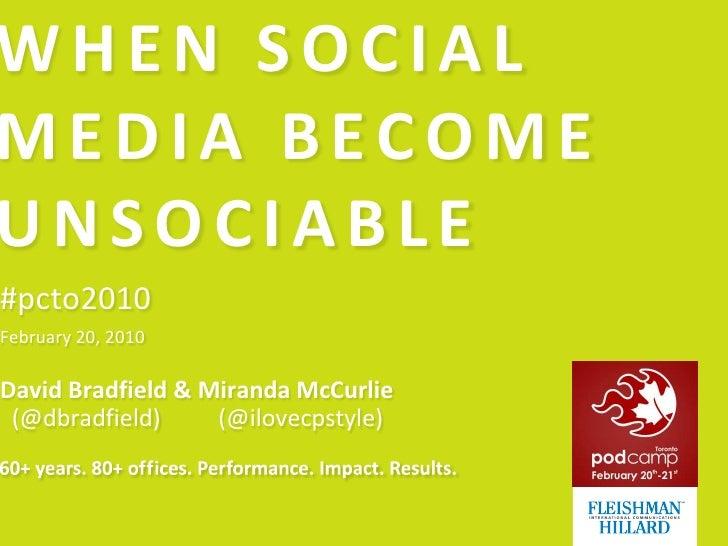 WHEN SOCIAL MEDIA BECOME UNSOCIABLE<br />#pcto2010<br />February 20, 2010<br />David Bradfield & Miranda McCurlie  (@dbrad...