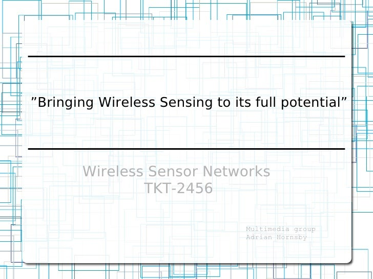 """Bringing Wireless Sensing to its full potential""             Wireless Sensor Networks                 TKT-2456           ..."