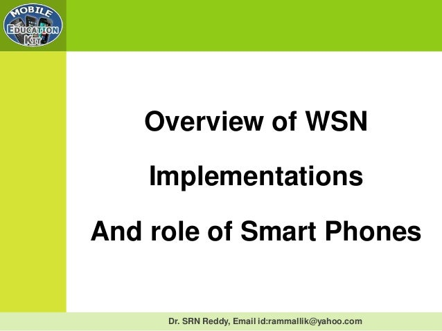 Dr. SRN Reddy, Email id:rammallik@yahoo.comOverview of WSNImplementationsAnd role of Smart Phones
