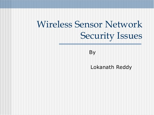 By Lokanath Reddy Wireless Sensor Network Security Issues