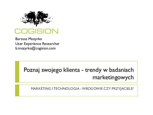 Bartosz MozyrkoUser Experience Researcherb.mozyrko@cogision.com    Poznaj swojego klienta - trendy w badaniach            ...