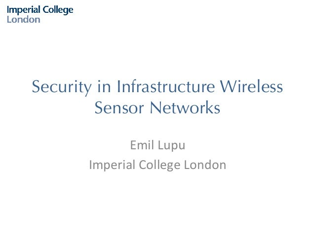 Security in Infrastructure Wireless Sensor Networks Emil	   Lupu	    Imperial	   College	   London