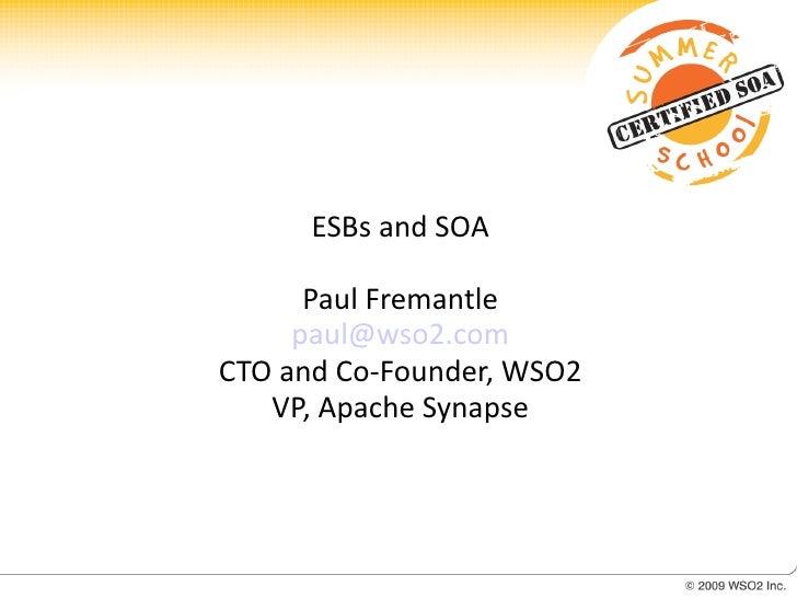 ESBs and SOA        Paul Fremantle      paul@wso2.com CTO and Co-Founder, WSO2    VP, Apache Synapse