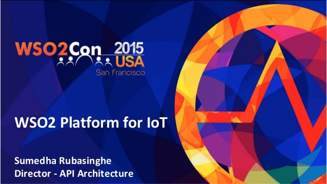 WSO2 Platform for IoT Sumedha Rubasinghe Director - API Architecture