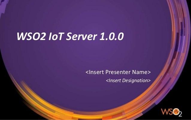 WSO2 IoT Server 1.0.0 <Insert Presenter Name> <Insert Designation>