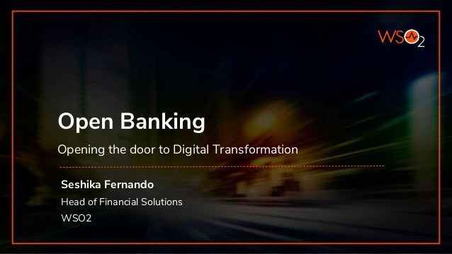 Open Banking Opening the door to Digital Transformation Seshika Fernando Head of Financial Solutions WSO2