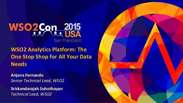 WSO2 Analytics Platform: The One Stop Shop for All Your Data Needs Anjana Fernando Senior Technical Lead, WSO2 Sriskandara...